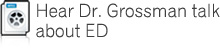 Hear Dr. Grossman talk about ED