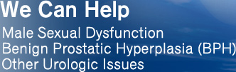 We Can Help Male Sexual Dysfunction Benign Prostatic Hyperplasia (BPH) Other Urologic Issues